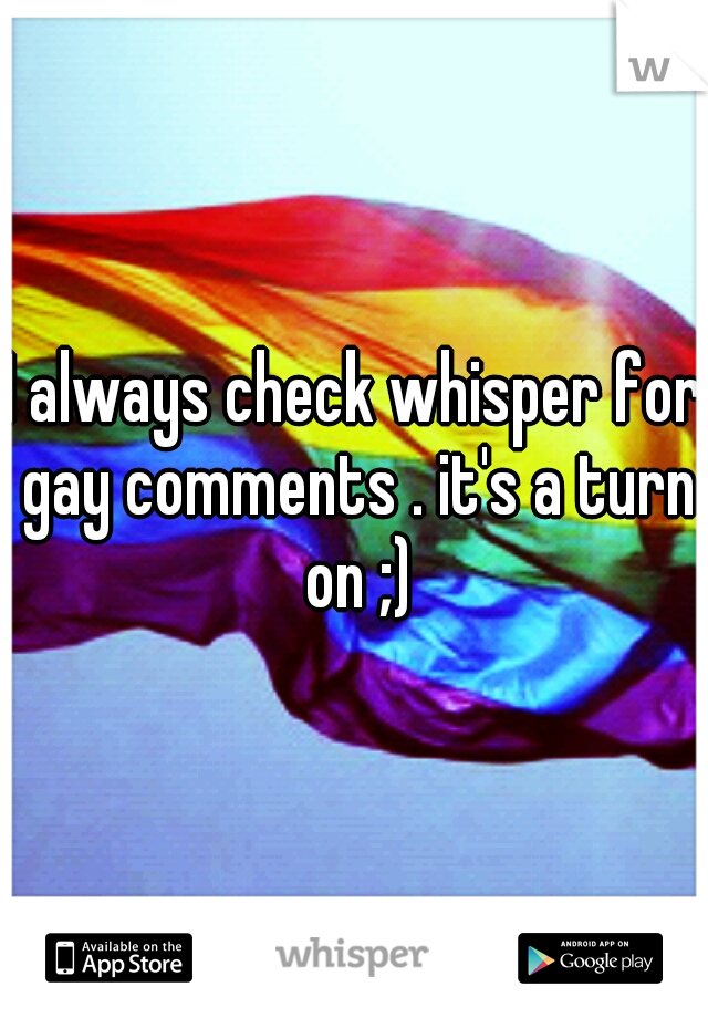 I always check whisper for gay comments . it's a turn on ;)