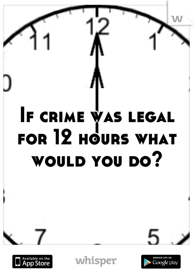If crime was legal for 12 hours what would you do?