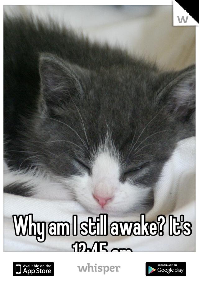 Why am I still awake? It's 12:45 am