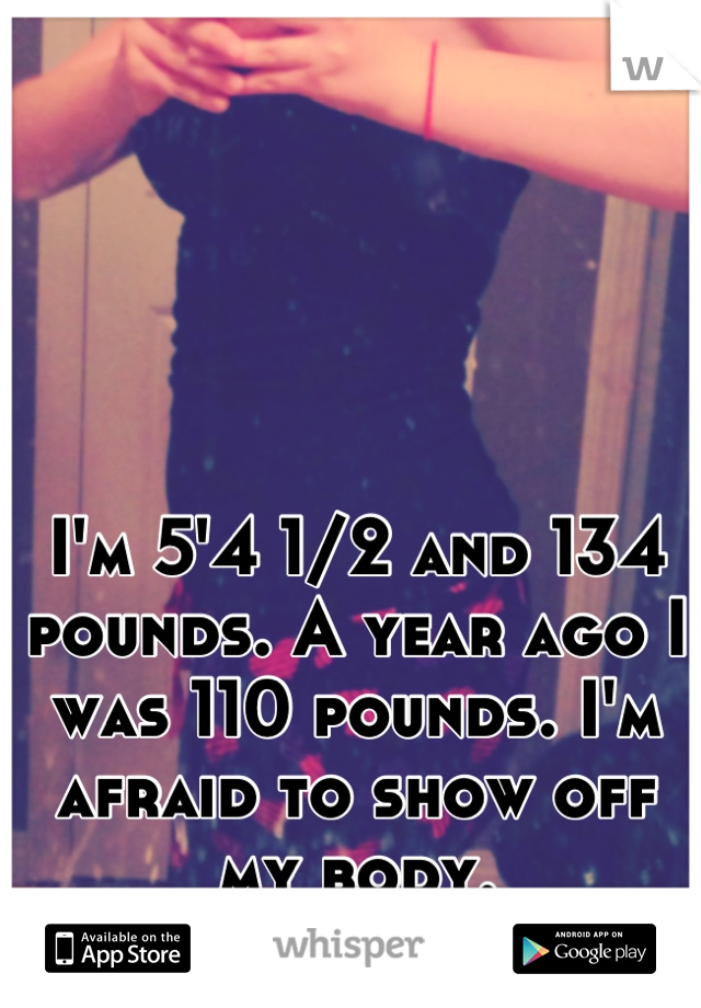 I'm 5'4 1/2 and 134 pounds. A year ago I was 110 pounds. I'm afraid to show off my body.