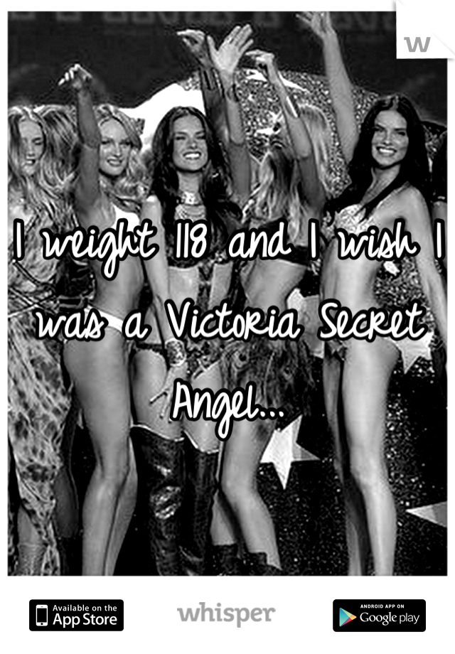 I weight 118 and I wish I was a Victoria Secret Angel...