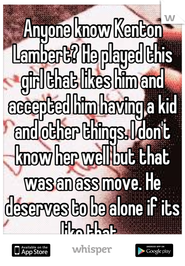 Anyone know Kenton Lambert? He played this girl that likes him and accepted him having a kid and other things. I don't know her well but that was an ass move. He deserves to be alone if its like that.