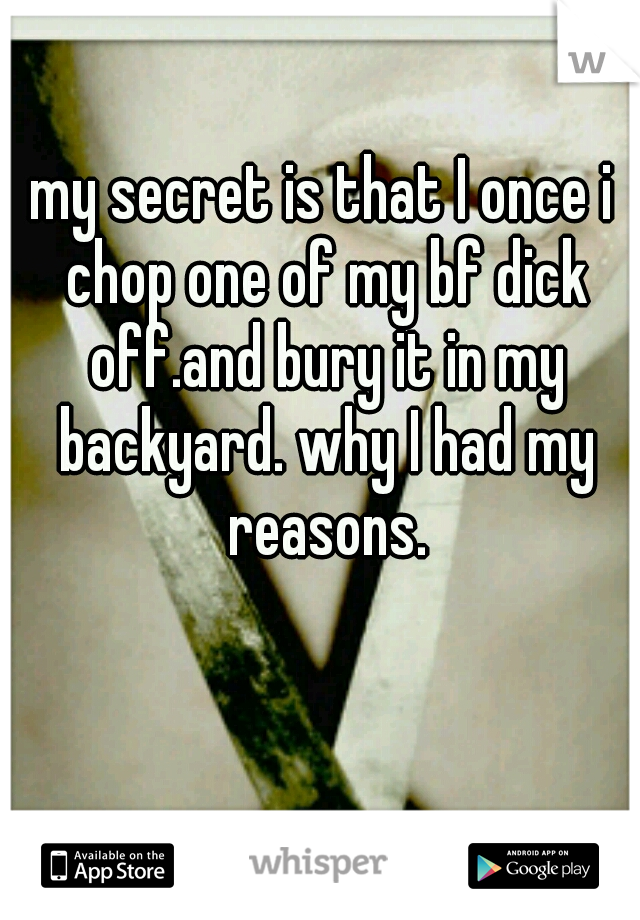 my secret is that I once i chop one of my bf dick off.and bury it in my backyard. why I had my reasons.