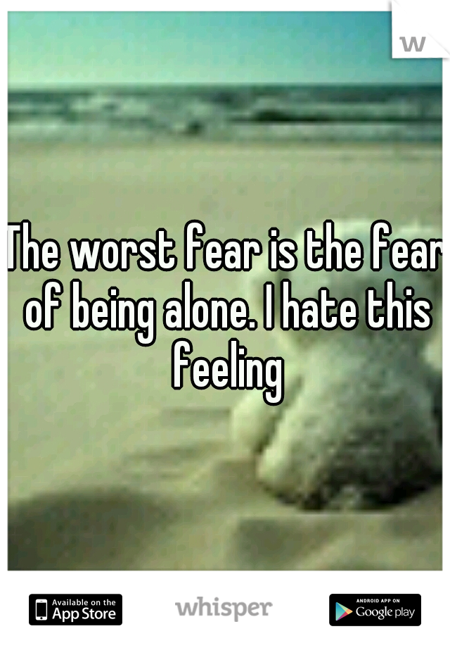 The worst fear is the fear of being alone. I hate this feeling