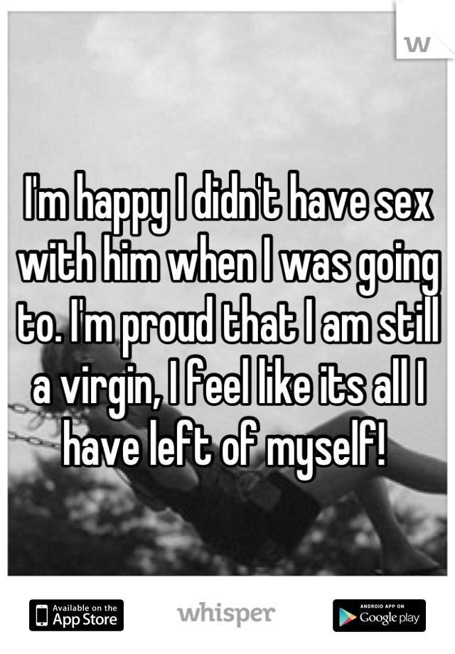 I'm happy I didn't have sex with him when I was going to. I'm proud that I am still a virgin, I feel like its all I have left of myself!