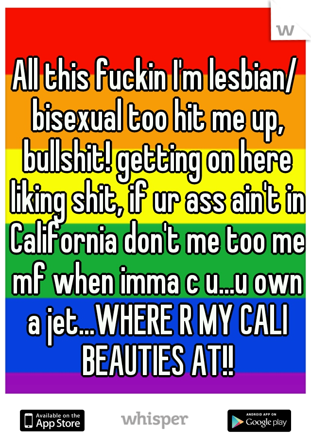 All this fuckin I'm lesbian/ bisexual too hit me up, bullshit! getting on here liking shit, if ur ass ain't in California don't me too me mf when imma c u...u own a jet...WHERE R MY CALI BEAUTIES AT!!