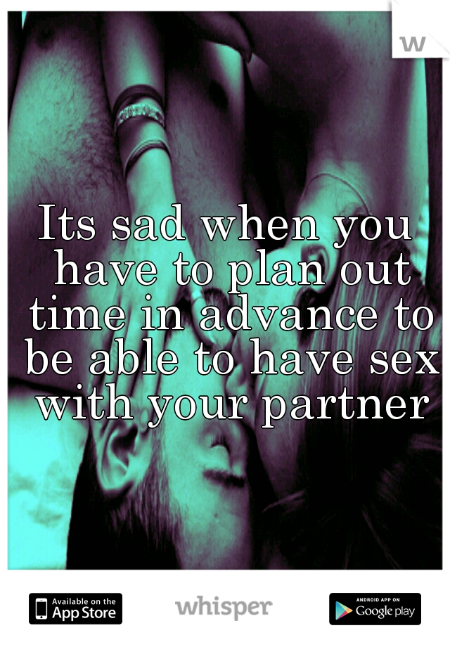 Its sad when you have to plan out time in advance to be able to have sex with your partner
