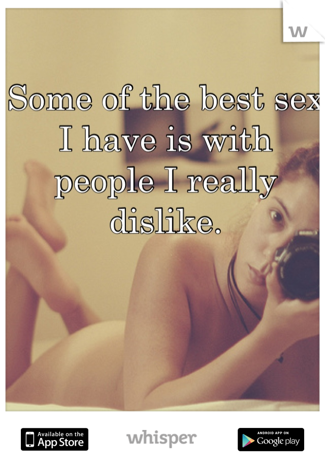 Some of the best sex I have is with people I really dislike.