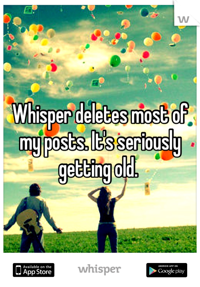 Whisper deletes most of my posts. It's seriously getting old.