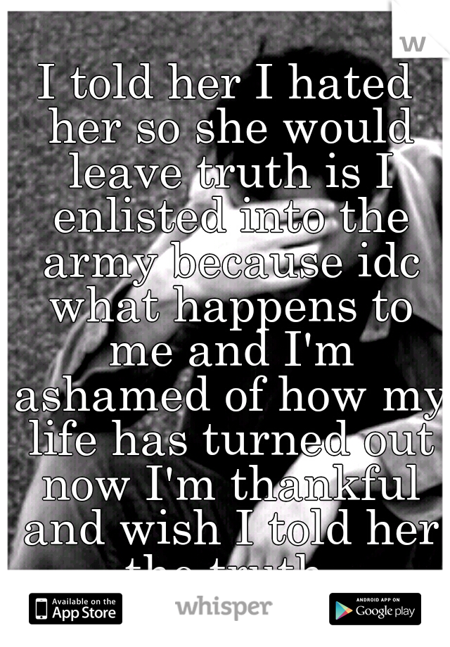 I told her I hated her so she would leave truth is I enlisted into the army because idc what happens to me and I'm ashamed of how my life has turned out now I'm thankful and wish I told her the truth