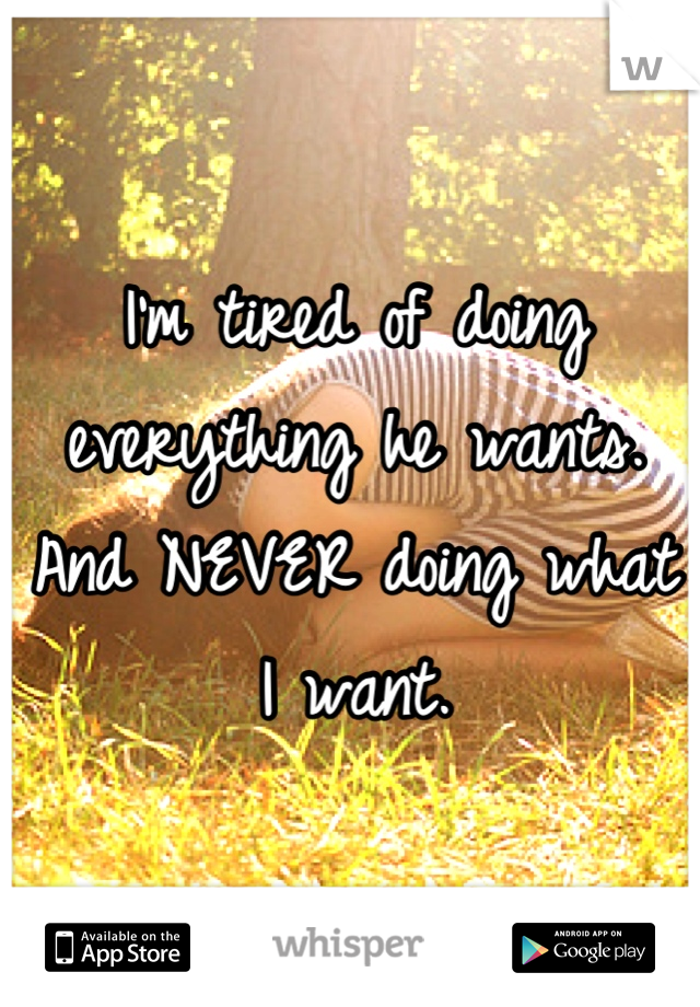 I'm tired of doing everything he wants. And NEVER doing what I want.