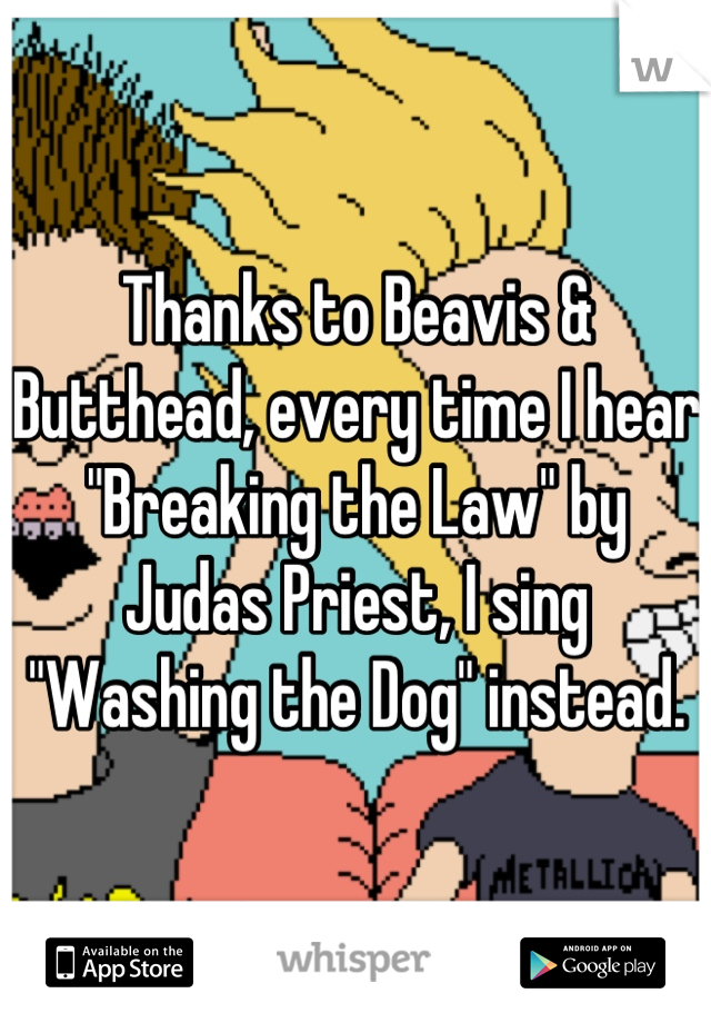 """Thanks to Beavis & Butthead, every time I hear """"Breaking the Law"""" by Judas Priest, I sing """"Washing the Dog"""" instead."""