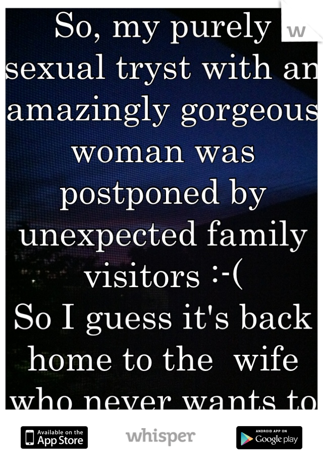So, my purely sexual tryst with an amazingly gorgeous woman was postponed by unexpected family visitors :-(  So I guess it's back home to the  wife who never wants to have sex :-(