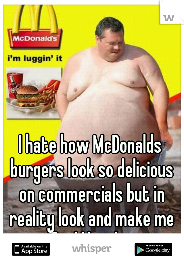 I hate how McDonalds burgers look so delicious on commercials but in reality look and make me feel like this