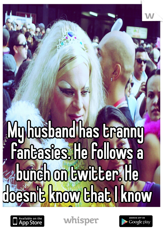 My husband has tranny fantasies. He follows a bunch on twitter. He doesn't know that I know that.