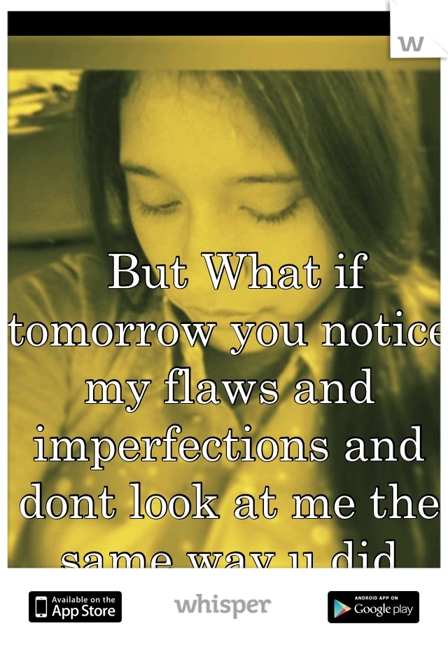 But What if tomorrow you notice my flaws and imperfections and dont look at me the same way u did today..