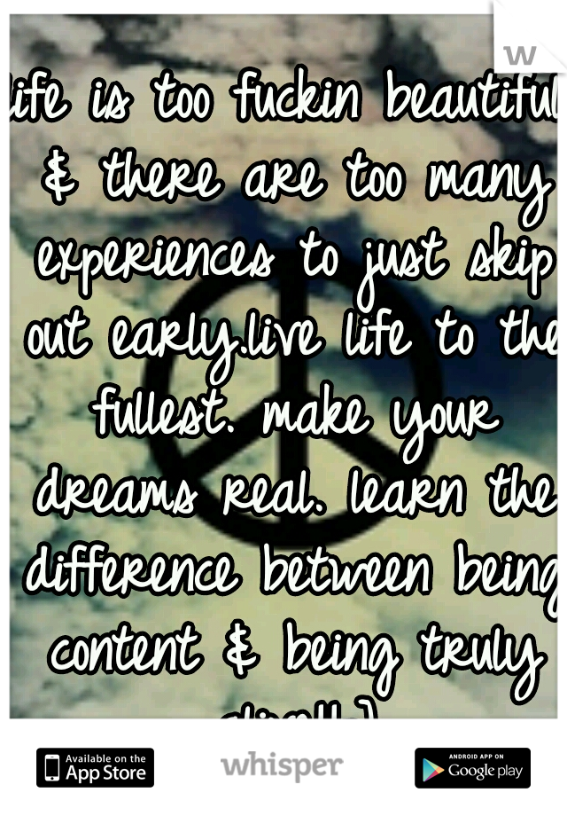 life is too fuckin beautiful & there are too many experiences to just skip out early.live life to the fullest. make your dreams real. learn the difference between being content & being truly alive!!=]