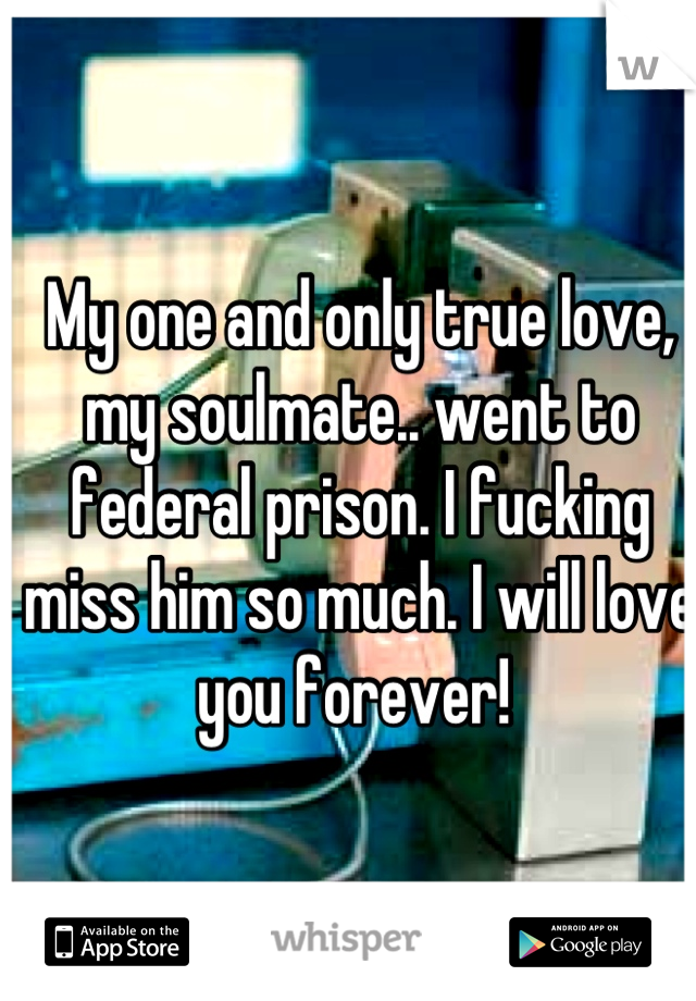 My one and only true love, my soulmate.. went to federal prison. I fucking miss him so much. I will love you forever!