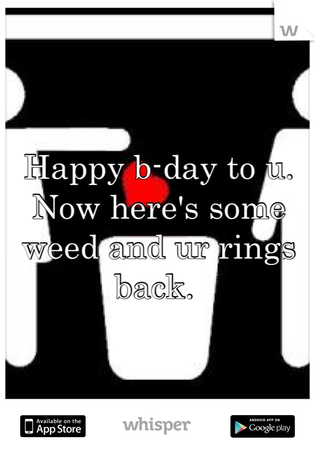 Happy b-day to u. Now here's some weed and ur rings back.