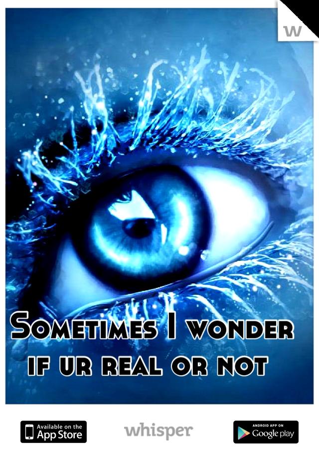 Sometimes I wonder if ur real or not