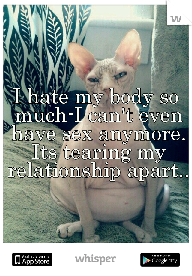 I hate my body so much-I can't even have sex anymore. Its tearing my relationship apart..