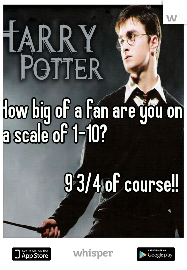 How big of a fan are you on a scale of 1-10?                                                                                   9 3/4 of course!!