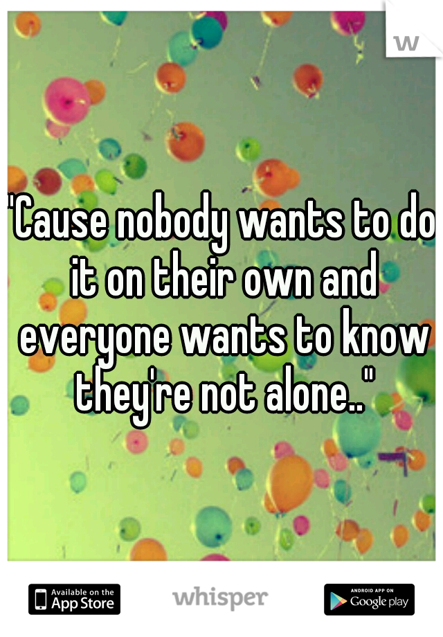 """""""Cause nobody wants to do it on their own and everyone wants to know they're not alone.."""""""