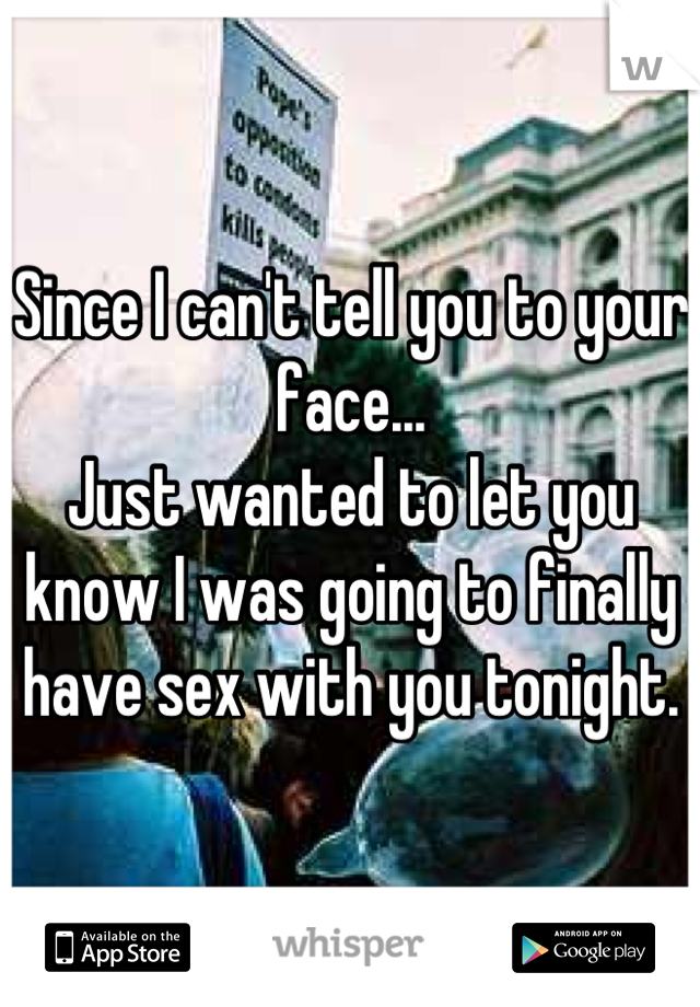 Since I can't tell you to your face... Just wanted to let you know I was going to finally have sex with you tonight.