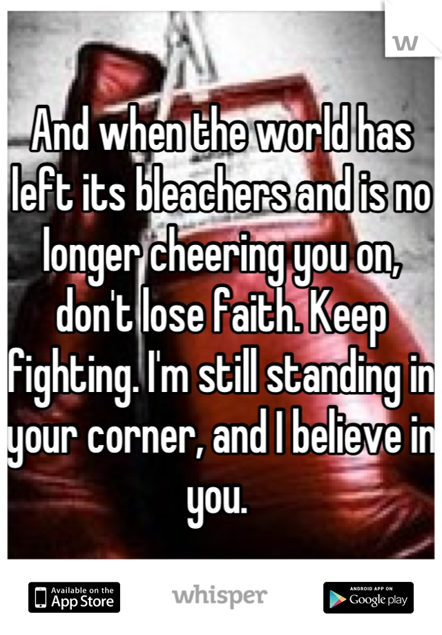 And when the world has left its bleachers and is no longer cheering you on, don't lose faith. Keep fighting. I'm still standing in your corner, and I believe in you.