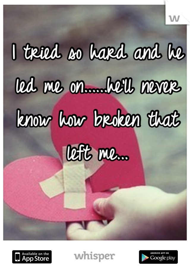 I tried so hard and he led me on......he'll never know how broken that left me...