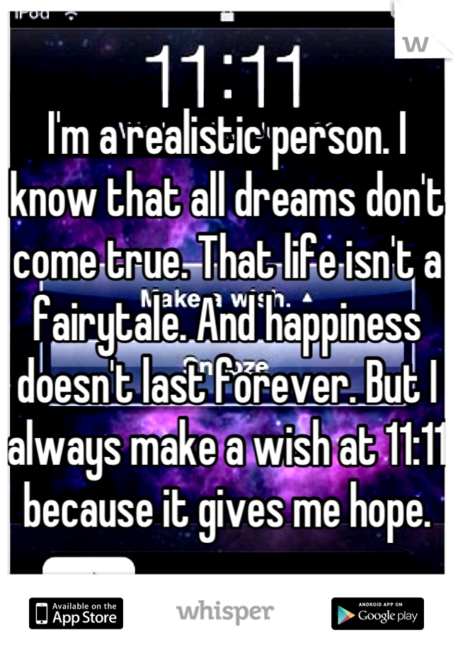 I'm a realistic person. I know that all dreams don't come true. That life isn't a fairytale. And happiness doesn't last forever. But I always make a wish at 11:11 because it gives me hope.