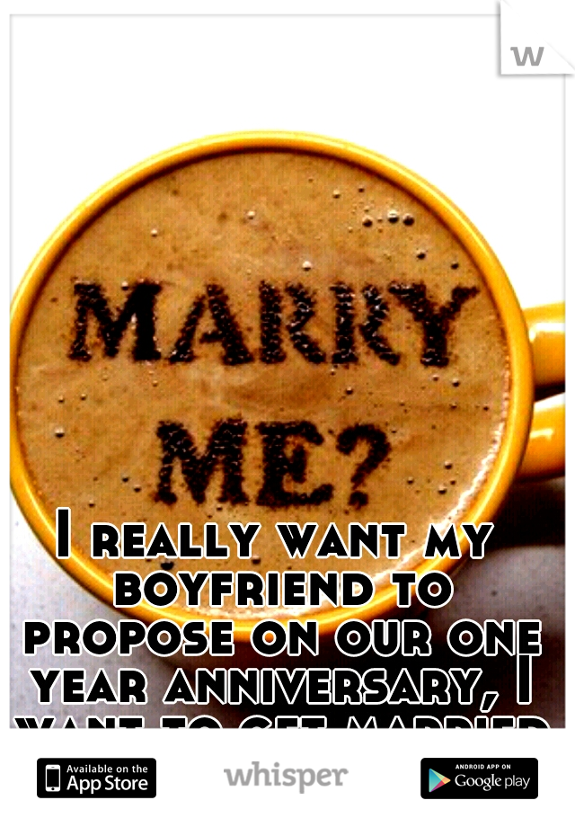 I Really Want My Boyfriend To Propose On Our One Year Anniversary I