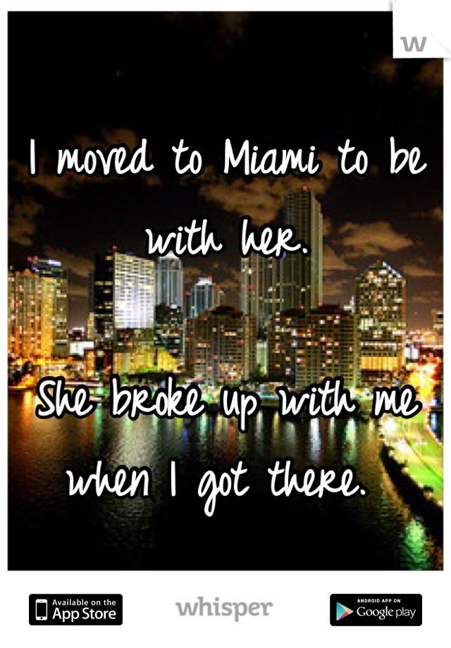 I moved to Miami to be with her.   She broke up with me when I got there.