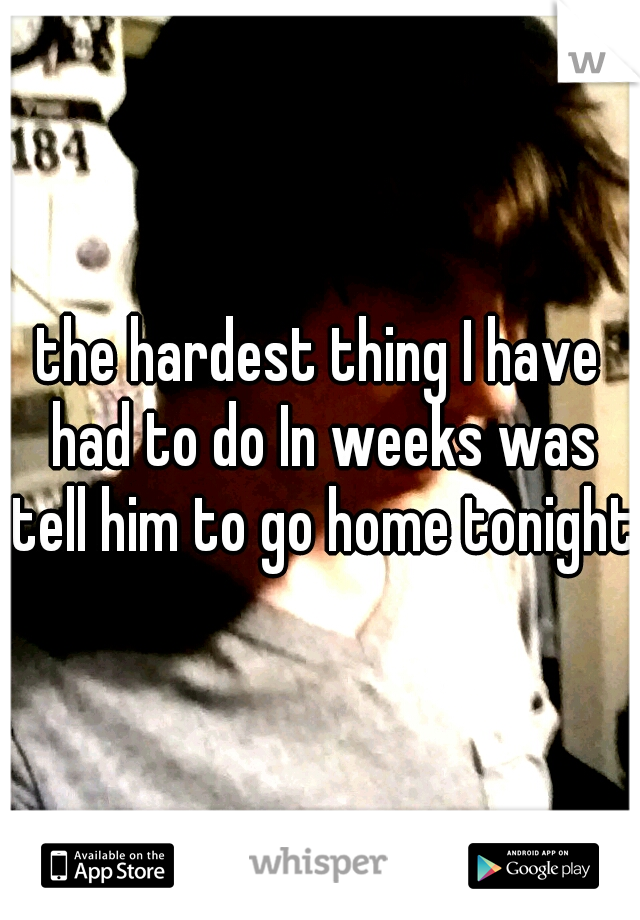the hardest thing I have had to do In weeks was tell him to go home tonight.