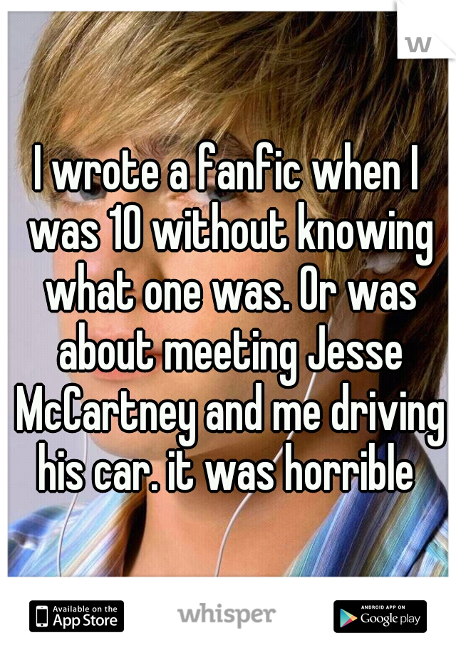 I wrote a fanfic when I was 10 without knowing what one was. Or was about meeting Jesse McCartney and me driving his car. it was horrible