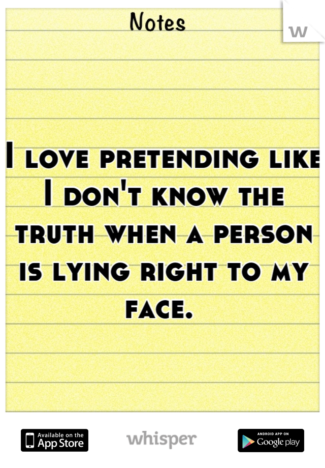 I love pretending like I don't know the truth when a person is lying right to my face.