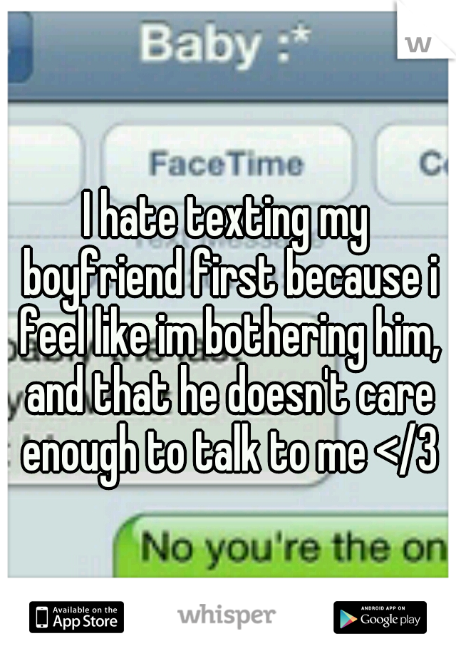 I hate texting my boyfriend first because i feel like im bothering him, and that he doesn't care enough to talk to me </3