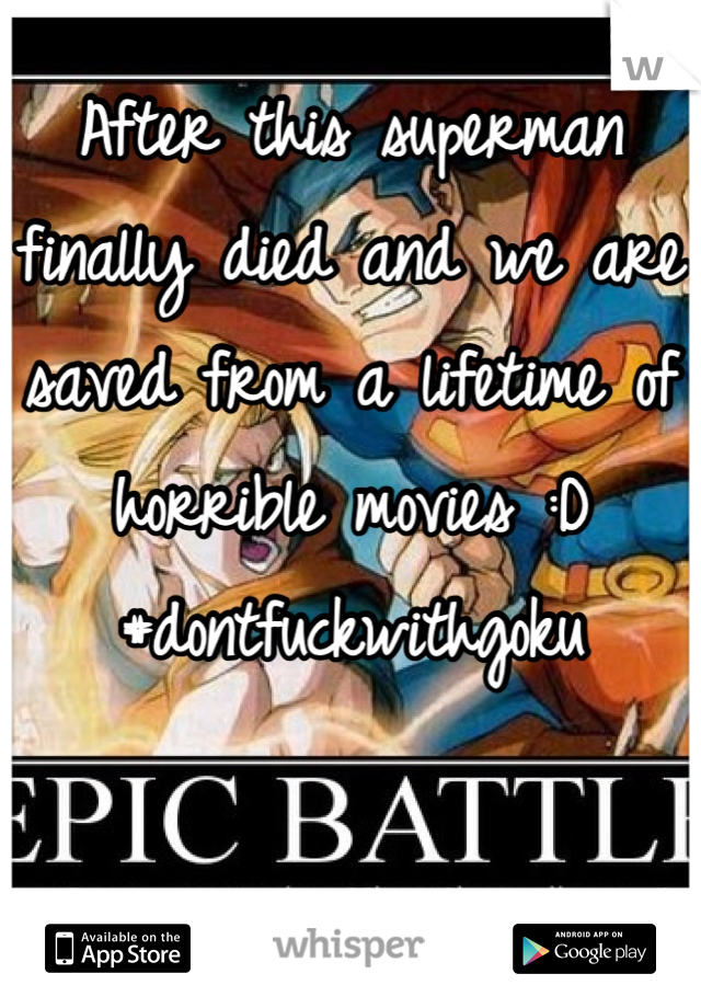 After this superman finally died and we are saved from a lifetime of horrible movies :D #dontfuckwithgoku