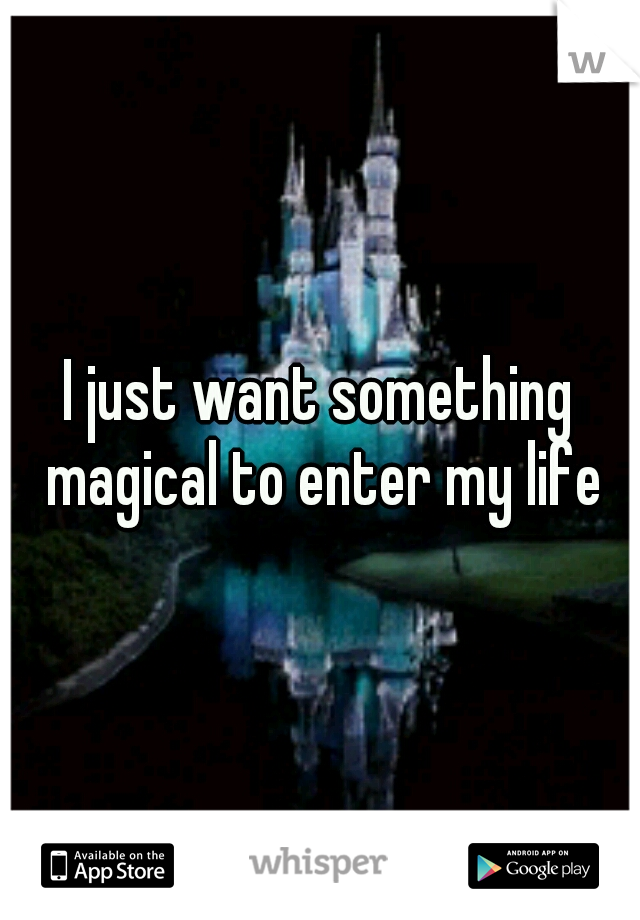 I just want something magical to enter my life