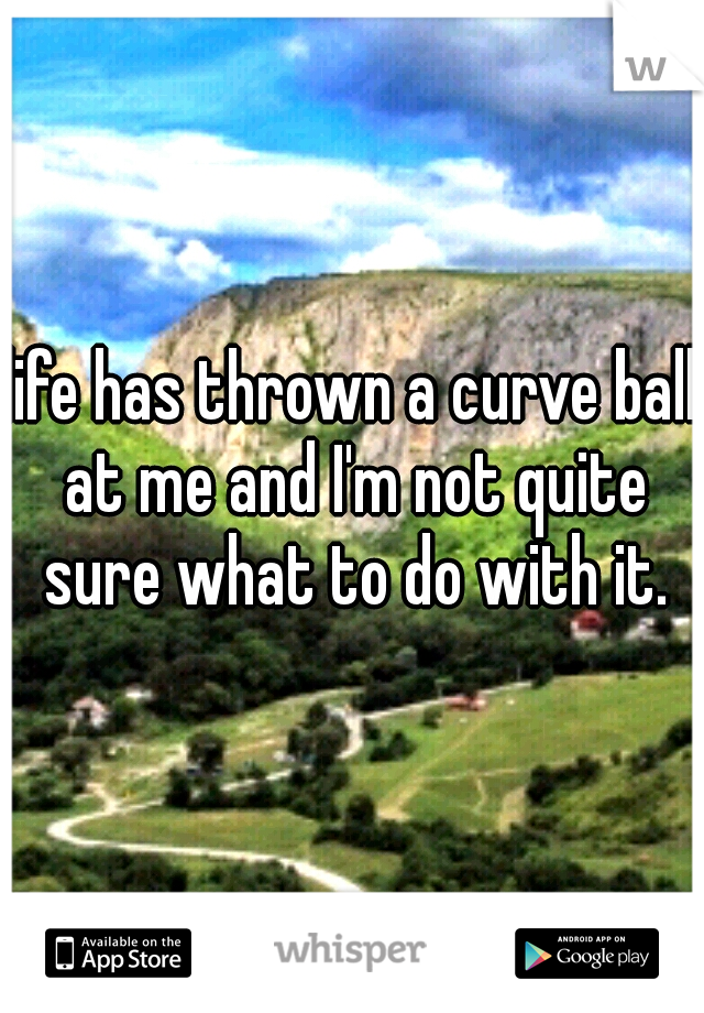 life has thrown a curve ball at me and I'm not quite sure what to do with it.