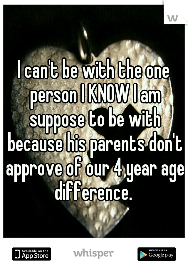 I can't be with the one person I KNOW I am suppose to be with because his parents don't approve of our 4 year age difference.