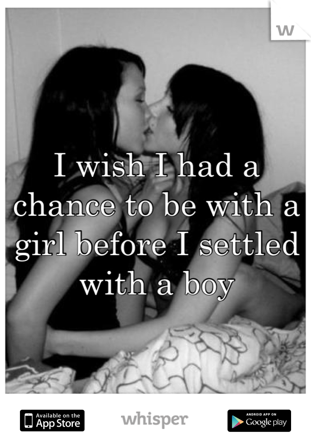 I wish I had a chance to be with a girl before I settled with a boy