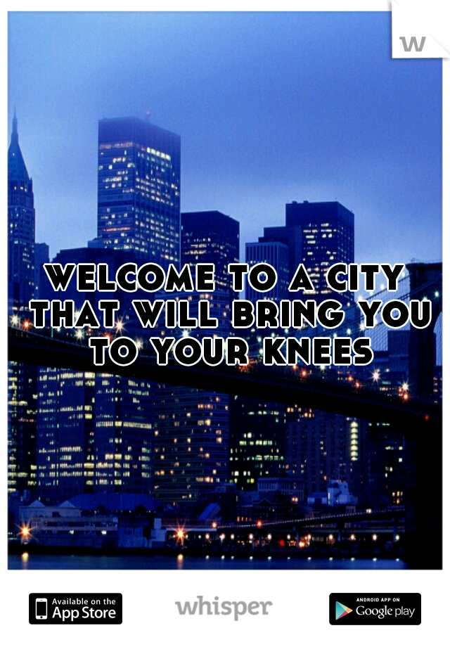 welcome to a city that will bring you to your knees
