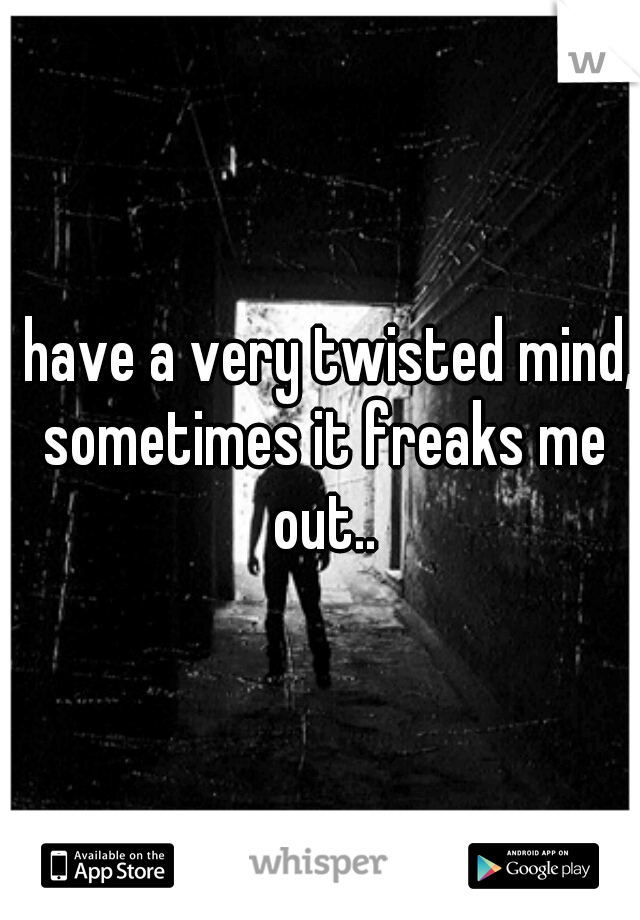 I have a very twisted mind, sometimes it freaks me out..