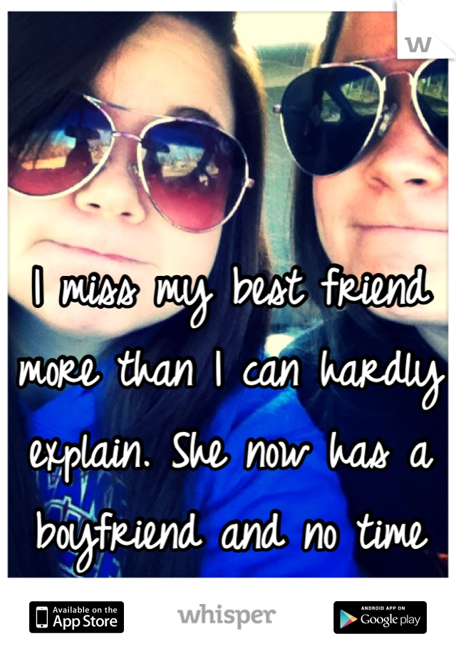 I miss my best friend more than I can hardly explain. She now has a boyfriend and no time for me...
