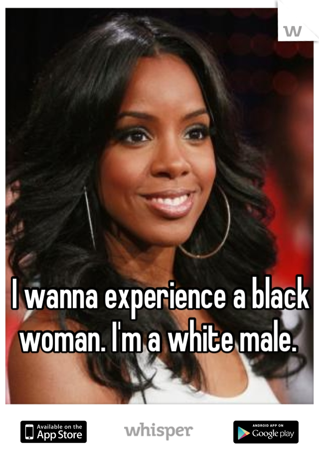 I wanna experience a black woman. I'm a white male.