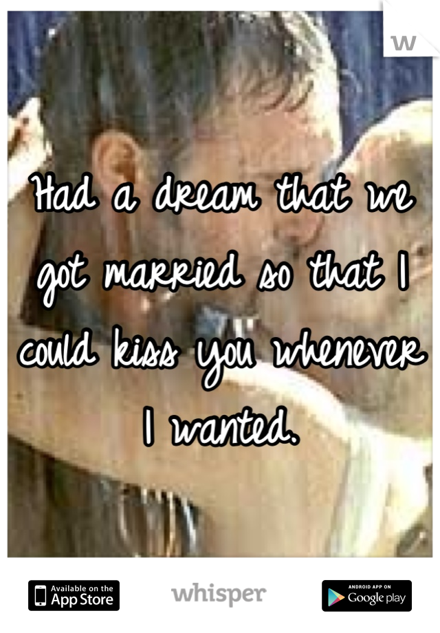 Had a dream that we got married so that I could kiss you whenever I wanted.
