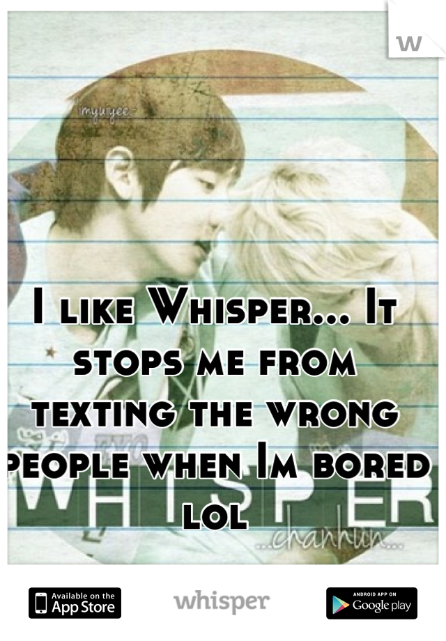 I like Whisper... It stops me from texting the wrong people when Im bored lol