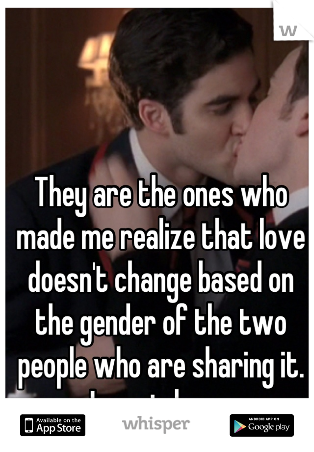They are the ones who made me realize that love doesn't change based on the gender of the two people who are sharing it.   Love is love.
