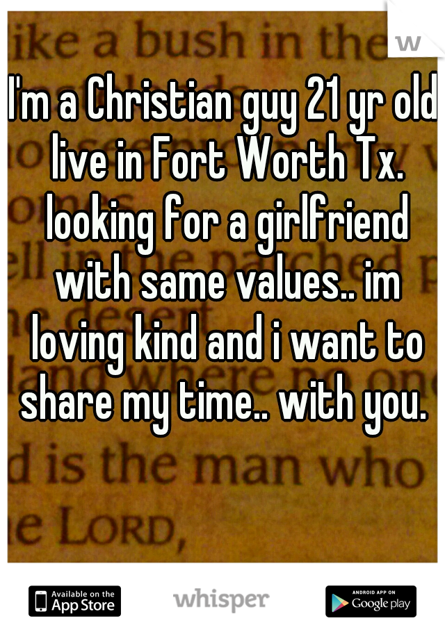 I'm a Christian guy 21 yr old live in Fort Worth Tx. looking for a girlfriend with same values.. im loving kind and i want to share my time.. with you.